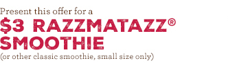 Present this offer for a $3 Razzmatazz Smoothie (or other classic smoothie, small size only)